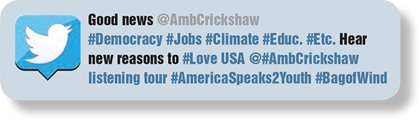 Good news @AmbCrickshaw #Democracy #Jobs #Climate #Educ. #Etc. Hear new reasons to #Love USA @#AmbCrickshaw listening tour #AmericaSpeaks2Youth #BagofWind